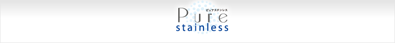 Pure stainless ピュアステンレス